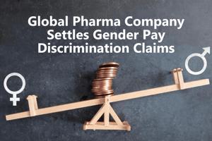 Global Pharma Company Settles Gender Pay Discrimination Claims