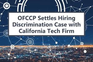 OFCCP Settles Hiring Discrimination Case with California Tech Firm