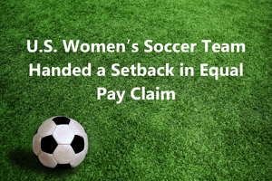 U.S. Women's Soccer Team Handed a Setback in Equal Pay Claim
